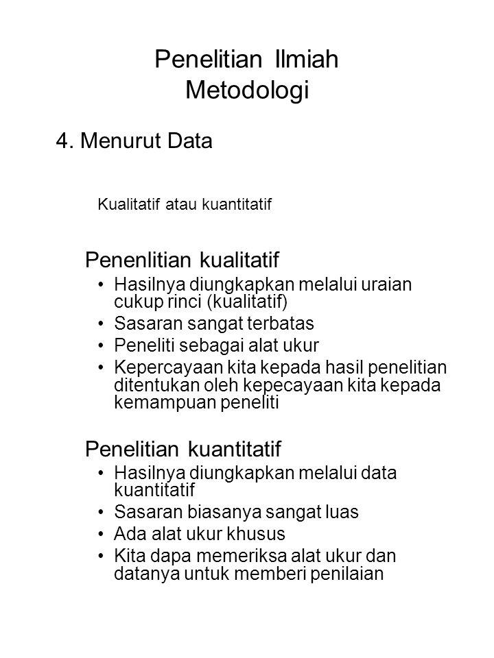 Penelitian Ilmiah Metodologi 4. Menurut Data Kualitatif atau kuantitatif Penenlitian kualitatif Hasilnya diungkapkan melalui uraian cukup rinci (kuali