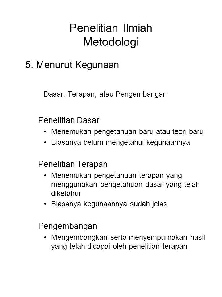 Penelitian Ilmiah Metodologi 5. Menurut Kegunaan Dasar, Terapan, atau Pengembangan Penelitian Dasar Menemukan pengetahuan baru atau teori baru Biasany