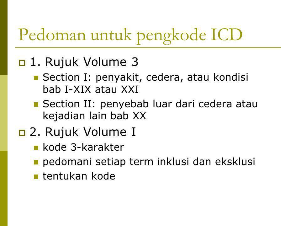 Pedoman untuk pengkode ICD  1. Rujuk Volume 3 Section I: penyakit, cedera, atau kondisi bab I-XIX atau XXI Section II: penyebab luar dari cedera atau