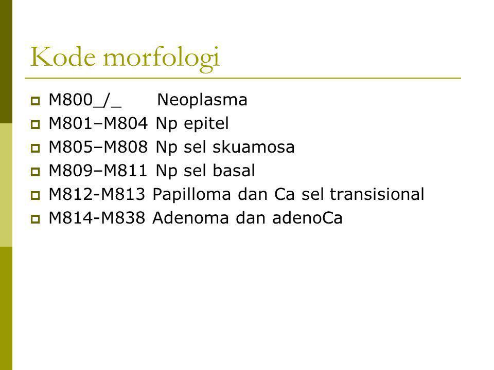 Kode morfologi  M800_/_ Neoplasma  M801–M804 Np epitel  M805–M808 Np sel skuamosa  M809–M811 Np sel basal  M812-M813 Papilloma dan Ca sel transis