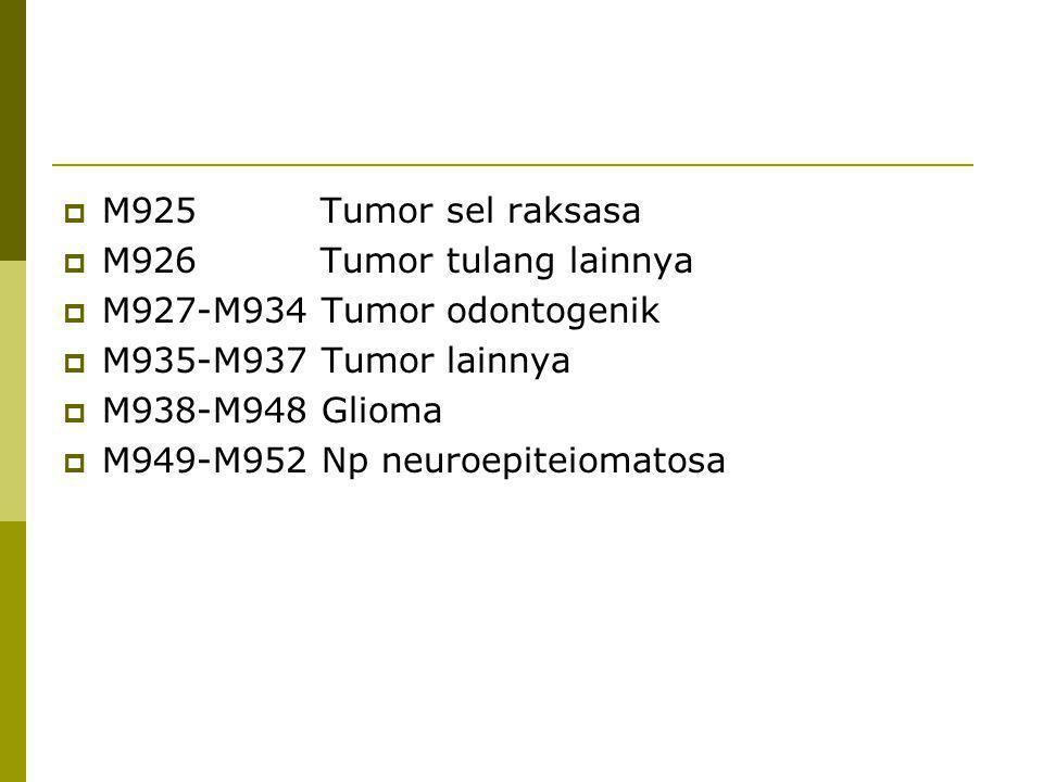  M925 Tumor sel raksasa  M926 Tumor tulang lainnya  M927-M934 Tumor odontogenik  M935-M937 Tumor lainnya  M938-M948 Glioma  M949-M952 Np neuroep
