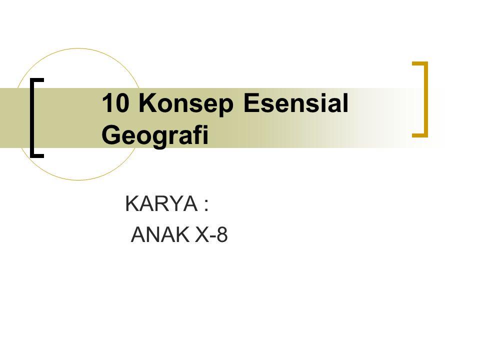 10 Konsep Esensial Geografi KARYA : ANAK X-8