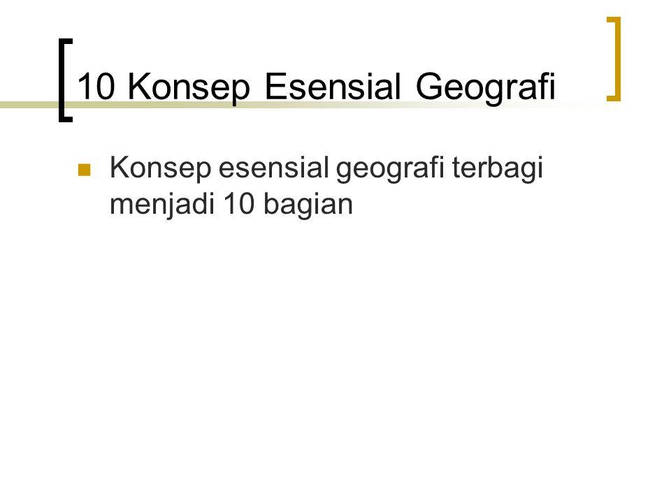 10 Konsep Esensial Geografi Konsep esensial geografi terbagi menjadi 10 bagian