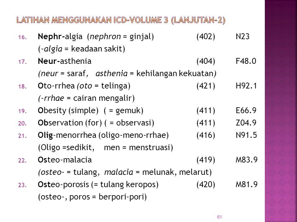16. Nephr-algia (nephron = ginjal) (402) N23 (-algia = keadaan sakit) 17. Neur-asthenia(404) F48.0 (neur = saraf, asthenia = kehilangan kekuatan) 18.