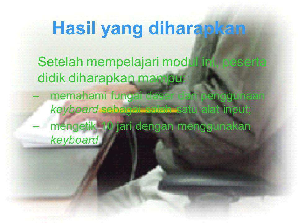 Hasil yang diharapkan Setelah mempelajari modul ini, peserta didik diharapkan mampu: –memahami fungai dasar dan penggunaan keyboard sebagai salah satu alat input; –mengetik 10 jari dengan menggunakan keyboard