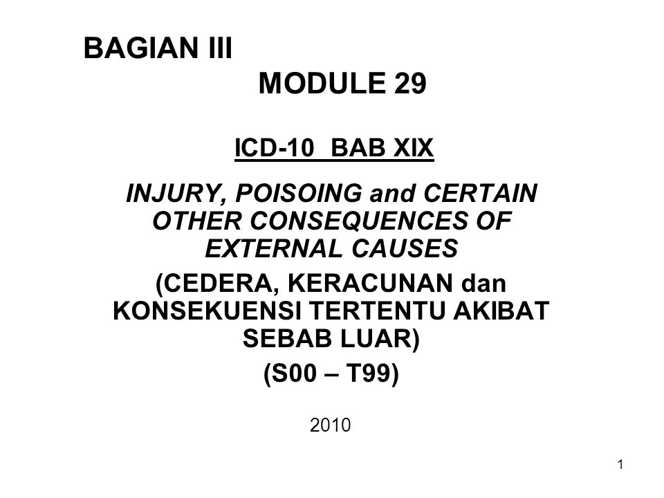 BAGIAN III MODULE 29 ICD-10 BAB XIX INJURY, POISOING and CERTAIN OTHER CONSEQUENCES OF EXTERNAL CAUSES (CEDERA, KERACUNAN dan KONSEKUENSI TERTENTU AKI