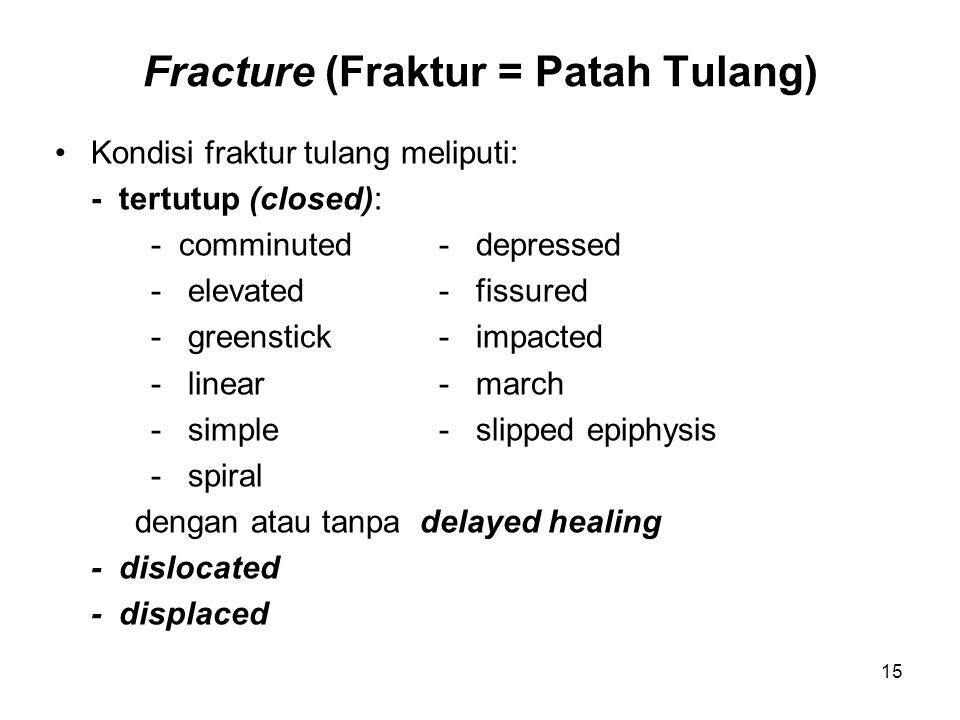 Fracture (Fraktur = Patah Tulang) Kondisi fraktur tulang meliputi: - tertutup (closed): - comminuted- depressed - elevated- fissured - greenstick- impacted - linear- march - simple- slipped epiphysis - spiral dengan atau tanpa delayed healing - dislocated - displaced 15