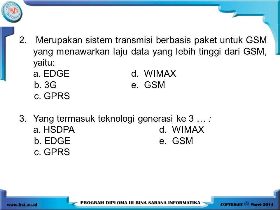 2. Merupakan sistem transmisi berbasis paket untuk GSM yang menawarkan laju data yang lebih tinggi dari GSM, yaitu: a. EDGE d. WIMAX b. 3G e. GSM c. G