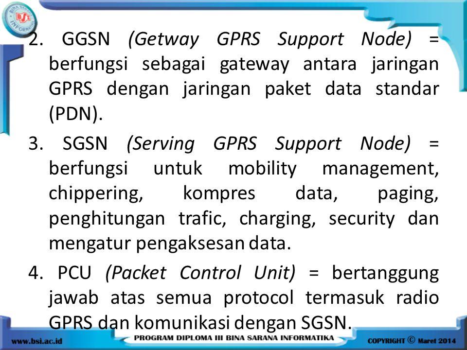 2. GGSN (Getway GPRS Support Node) = berfungsi sebagai gateway antara jaringan GPRS dengan jaringan paket data standar (PDN). 3. SGSN (Serving GPRS Su