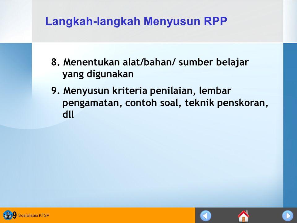 Sosialisasi KTSP 9 8. Menentukan alat/bahan/ sumber belajar yang digunakan 9. Menyusun kriteria penilaian, lembar pengamatan, contoh soal, teknik pens
