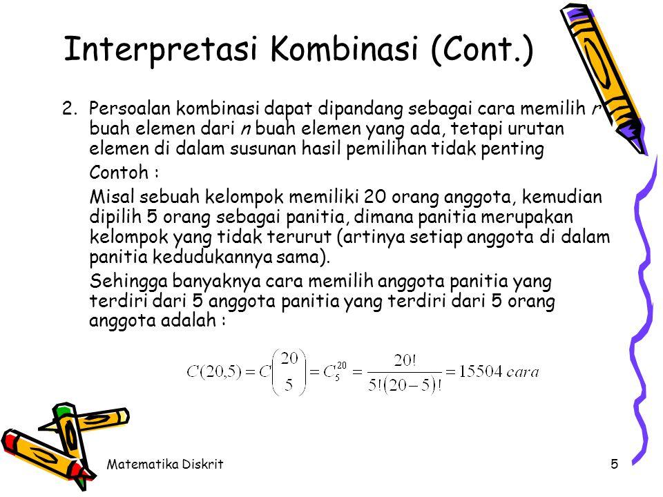 Matematika Diskrit5 Interpretasi Kombinasi (Cont.) 2.Persoalan kombinasi dapat dipandang sebagai cara memilih r buah elemen dari n buah elemen yang ad