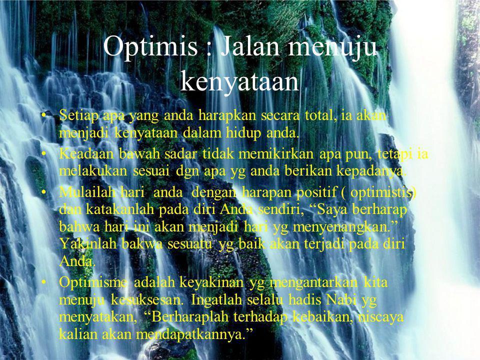 Optimis : Jalan menuju kenyataan Setiap apa yang anda harapkan secara total, ia akan menjadi kenyataan dalam hidup anda. Keadaan bawah sadar tidak mem