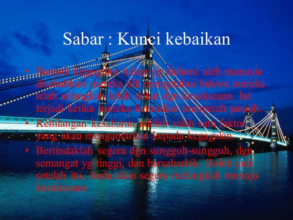 Sabar : Kunci kebaikan Banyak kegagalan hidup yg dialami oleh manusia disebabkan mereka tdk mengetahui bahwa mereka telah selangkah lebih dekat dgn ke