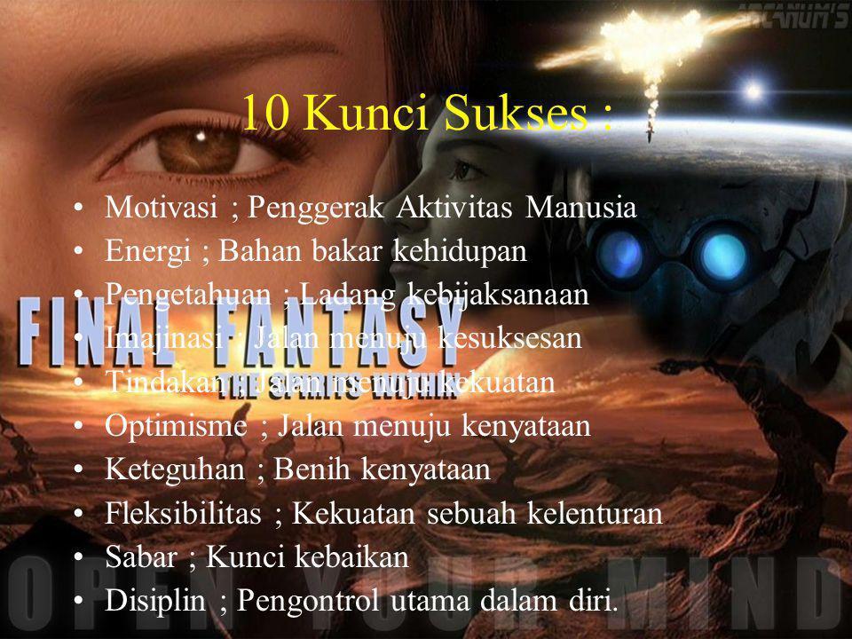 10 Kunci Sukses : Motivasi ; Penggerak Aktivitas Manusia Energi ; Bahan bakar kehidupan Pengetahuan ; Ladang kebijaksanaan Imajinasi ; Jalan menuju ke