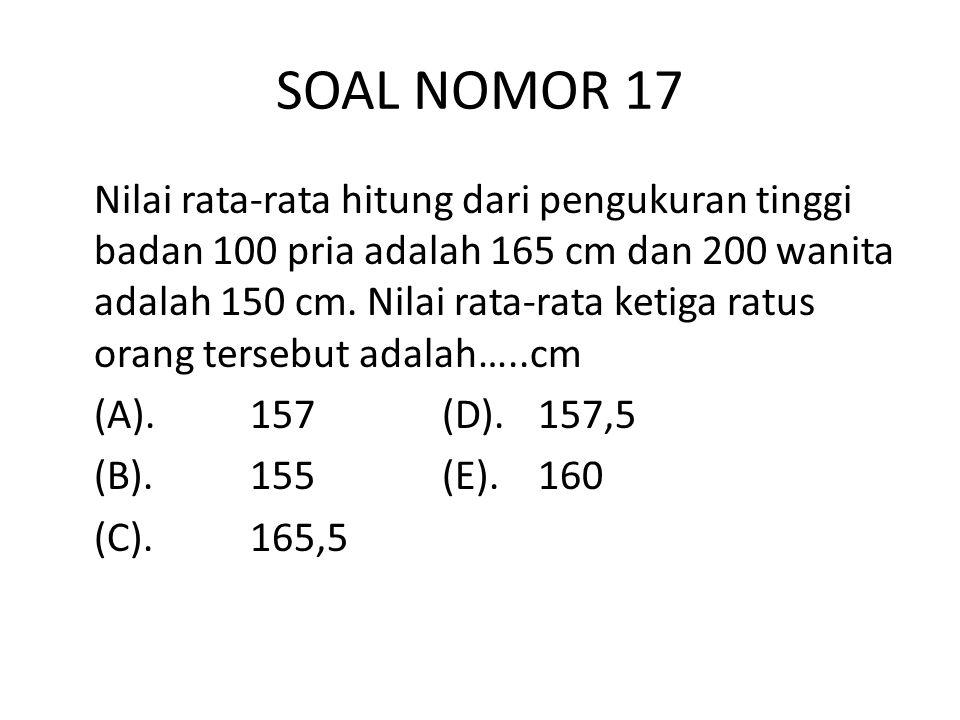 SOAL NOMOR 17 Nilai rata-rata hitung dari pengukuran tinggi badan 100 pria adalah 165 cm dan 200 wanita adalah 150 cm.