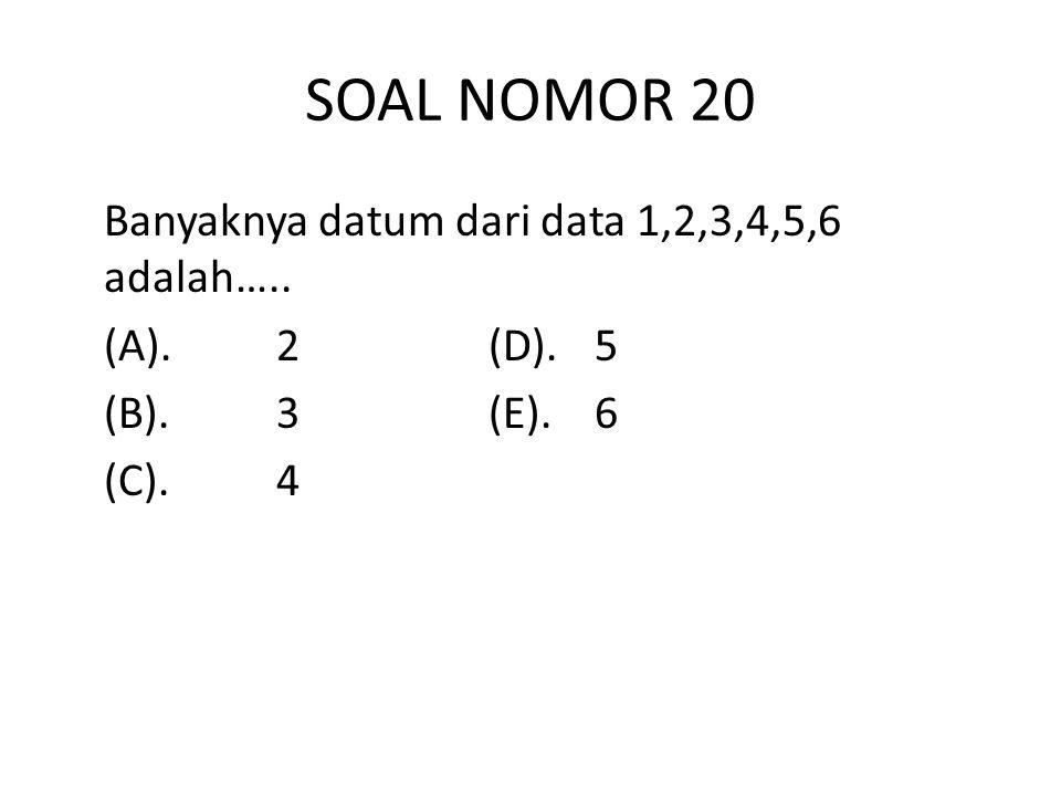 SOAL NOMOR 20 Banyaknya datum dari data 1,2,3,4,5,6 adalah….. (A).2(D).5 (B).3(E).6 (C).4
