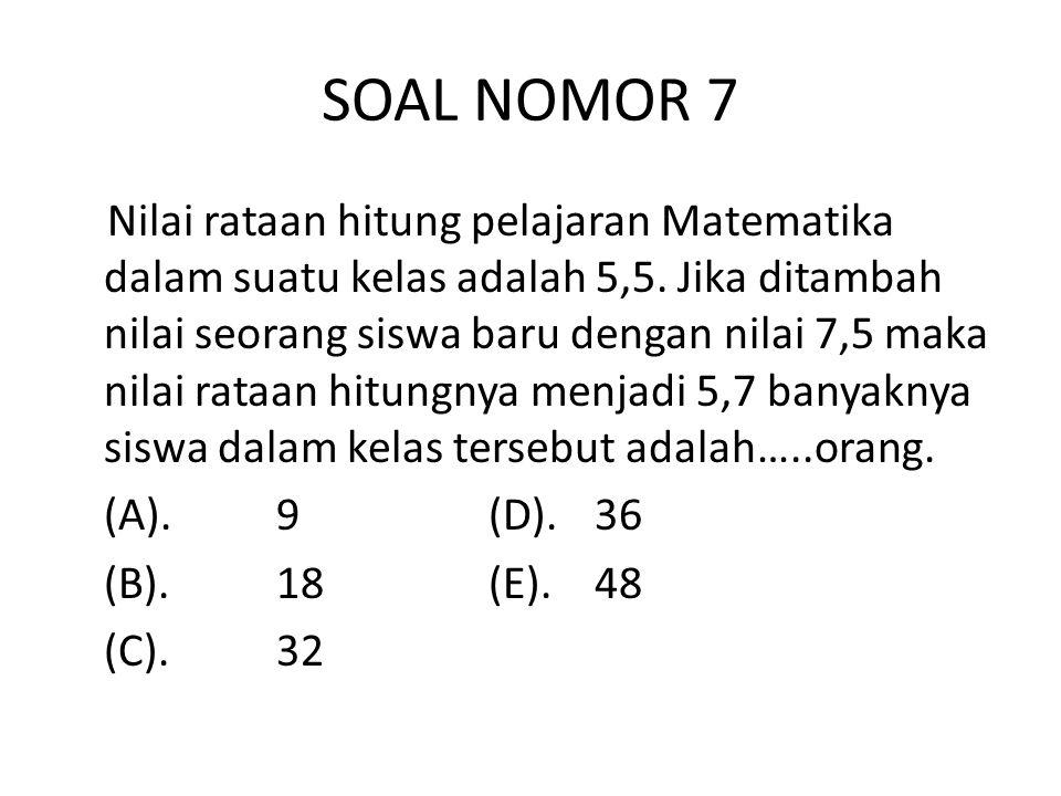 SOAL NOMOR 7 Nilai rataan hitung pelajaran Matematika dalam suatu kelas adalah 5,5.