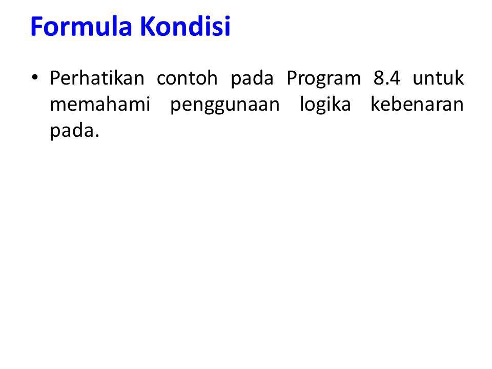 Formula Kondisi Perhatikan contoh pada Program 8.4 untuk memahami penggunaan logika kebenaran pada.