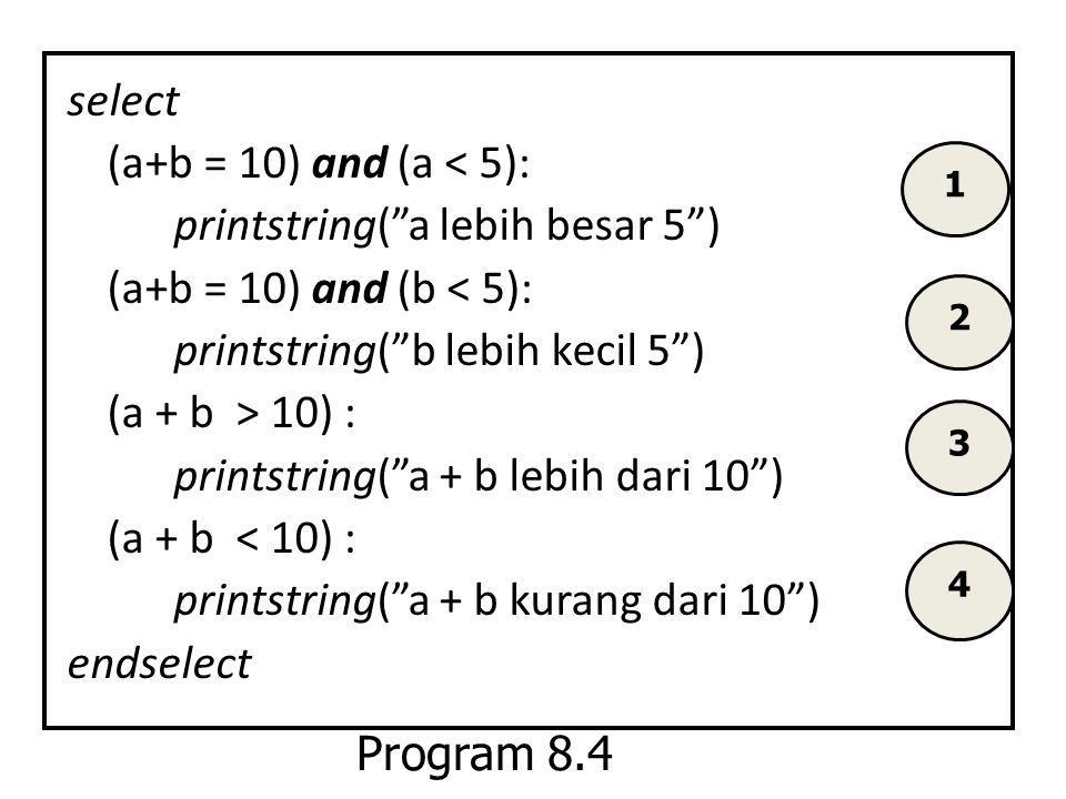 "select (a+b = 10) and (a < 5): printstring(""a lebih besar 5"") (a+b = 10) and (b < 5): printstring(""b lebih kecil 5"") (a + b > 10) : printstring(""a + b"