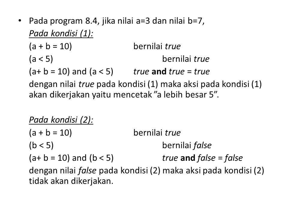 Pada program 8.4, jika nilai a=3 dan nilai b=7, Pada kondisi (1): (a + b = 10)bernilai true (a < 5)bernilai true (a+ b = 10) and (a < 5) true and true