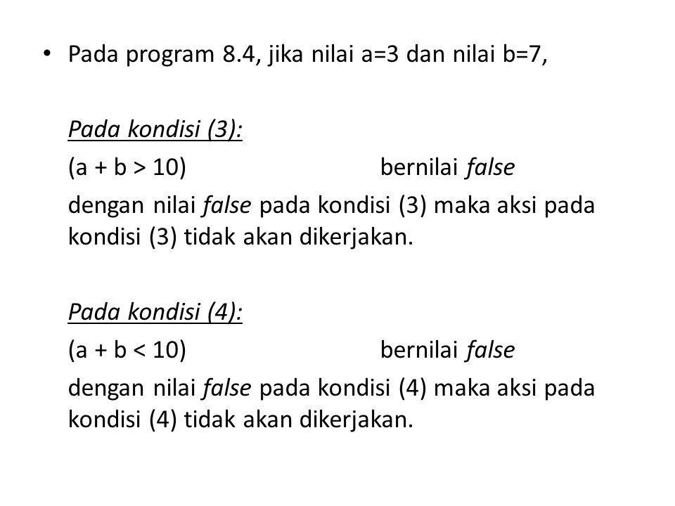 Pada program 8.4, jika nilai a=3 dan nilai b=7, Pada kondisi (3): (a + b > 10)bernilai false dengan nilai false pada kondisi (3) maka aksi pada kondis