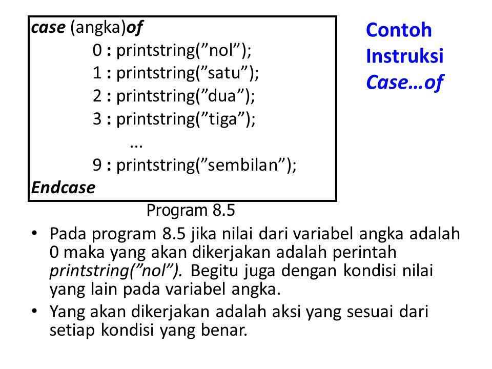 "Contoh Instruksi Case…of case (angka)of 0 : printstring(""nol""); 1 : printstring(""satu""); 2 : printstring(""dua""); 3 : printstring(""tiga"");... 9 : print"