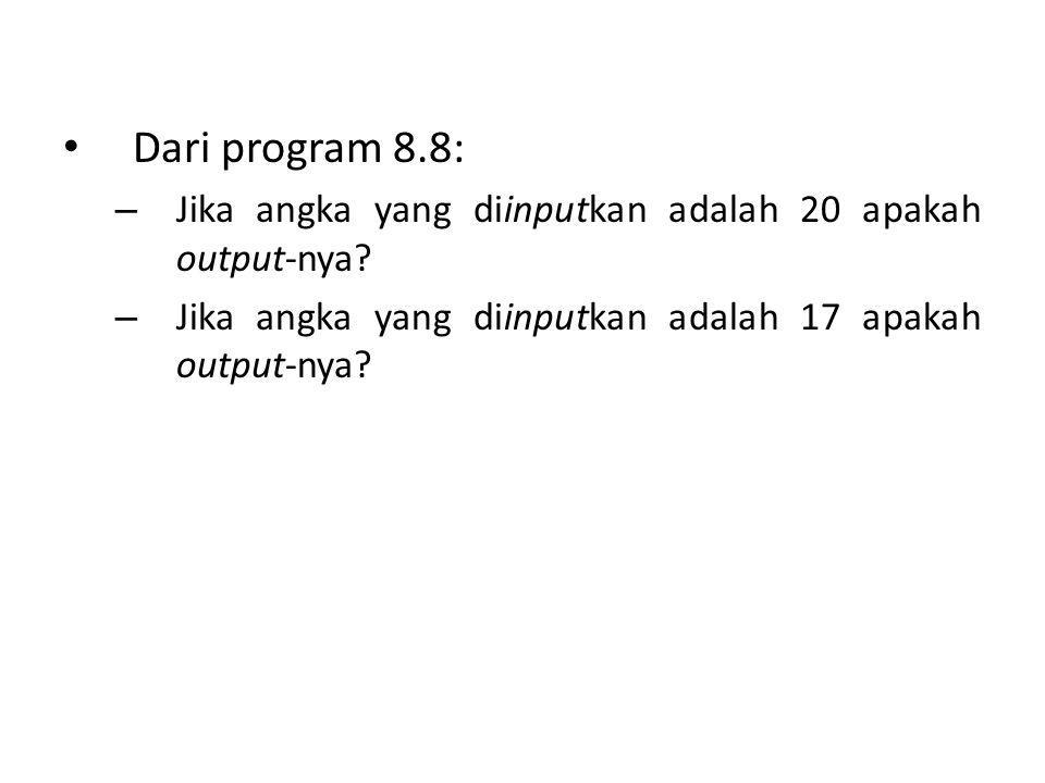 Dari program 8.8: – Jika angka yang diinputkan adalah 20 apakah output-nya? – Jika angka yang diinputkan adalah 17 apakah output-nya?