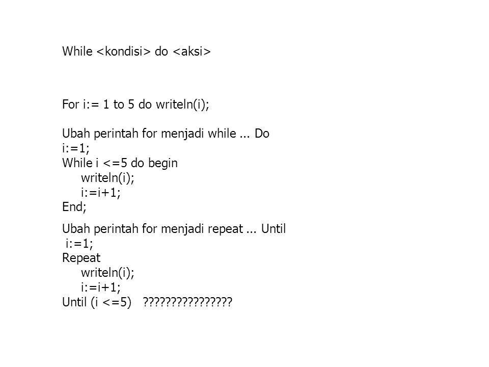 While do For i:= 1 to 5 do writeln(i); Ubah perintah for menjadi while... Do i:=1; While i <=5 do begin writeln(i); i:=i+1; End; Ubah perintah for men