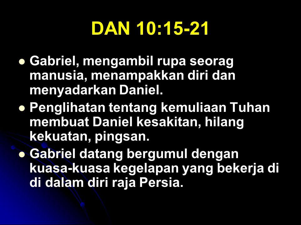 DAN 10:15-21 Gabriel, mengambil rupa seorag manusia, menampakkan diri dan menyadarkan Daniel. Penglihatan tentang kemuliaan Tuhan membuat Daniel kesak