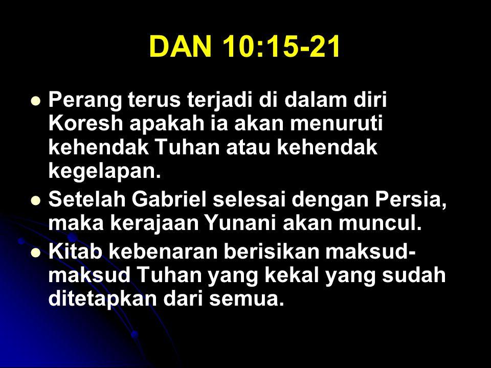 DAN 10:15-21 Perang terus terjadi di dalam diri Koresh apakah ia akan menuruti kehendak Tuhan atau kehendak kegelapan. Setelah Gabriel selesai dengan