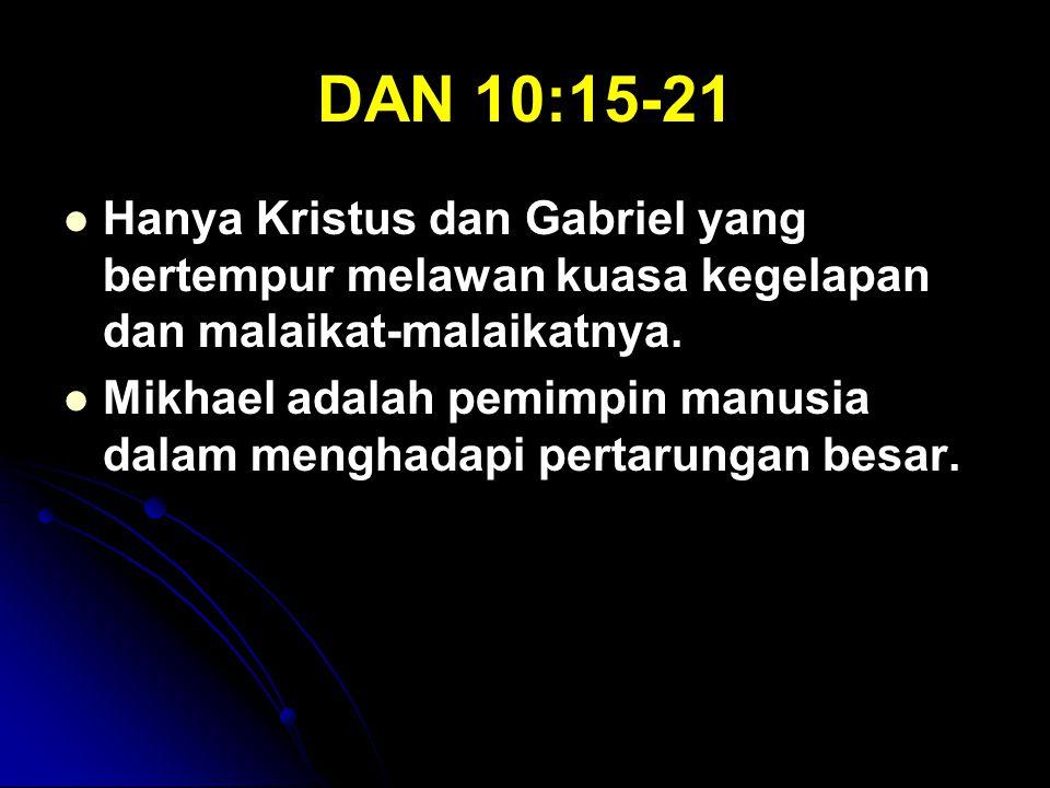 DAN 10:15-21 Hanya Kristus dan Gabriel yang bertempur melawan kuasa kegelapan dan malaikat-malaikatnya. Mikhael adalah pemimpin manusia dalam menghada
