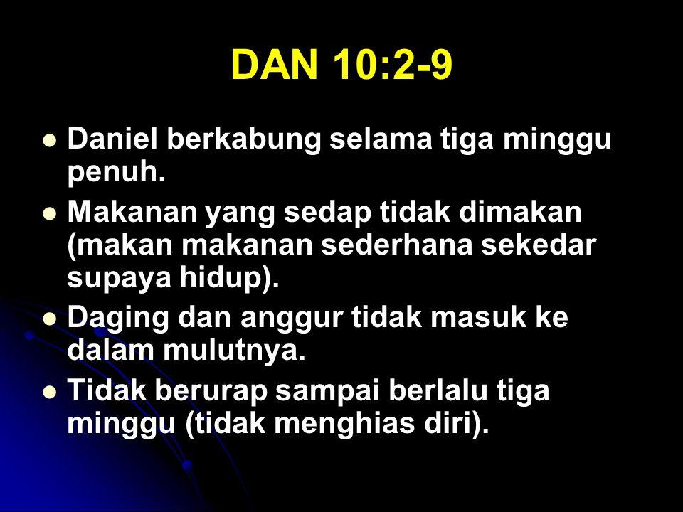 DAN 10:2-9 Daniel berkabung selama tiga minggu penuh. Makanan yang sedap tidak dimakan (makan makanan sederhana sekedar supaya hidup). Daging dan angg