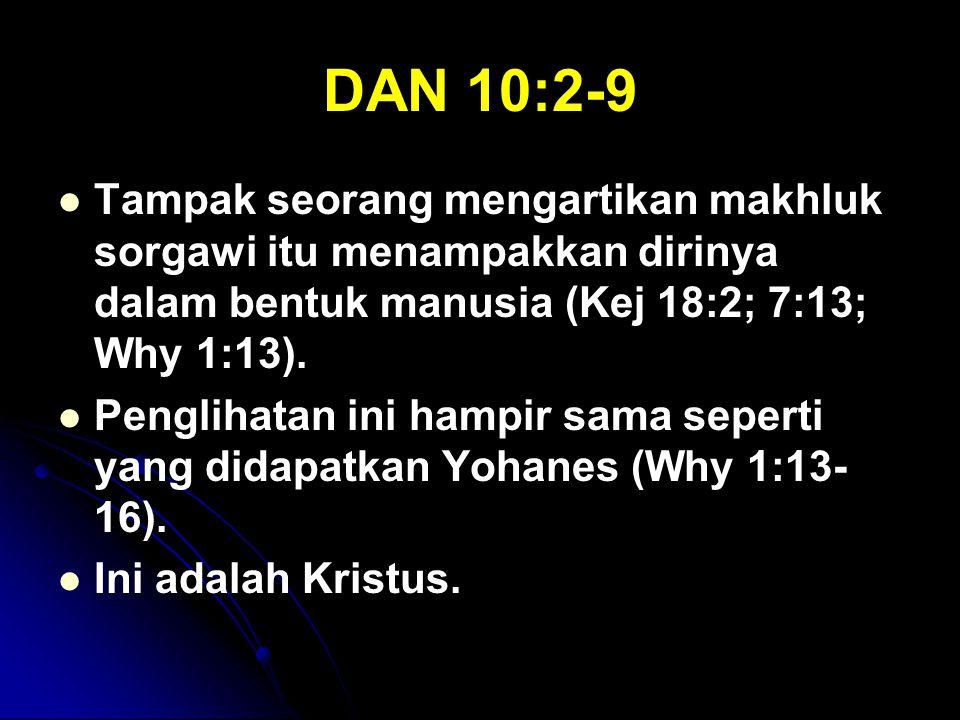DAN 10:2-9 Tampak seorang mengartikan makhluk sorgawi itu menampakkan dirinya dalam bentuk manusia (Kej 18:2; 7:13; Why 1:13). Penglihatan ini hampir