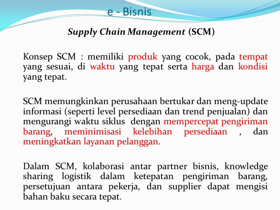 e - Bisnis Supply Chain Management (SCM) Konsep SCM : memiliki produk yang cocok, pada tempat yang sesuai, di waktu yang tepat serta harga dan kondisi yang tepat.