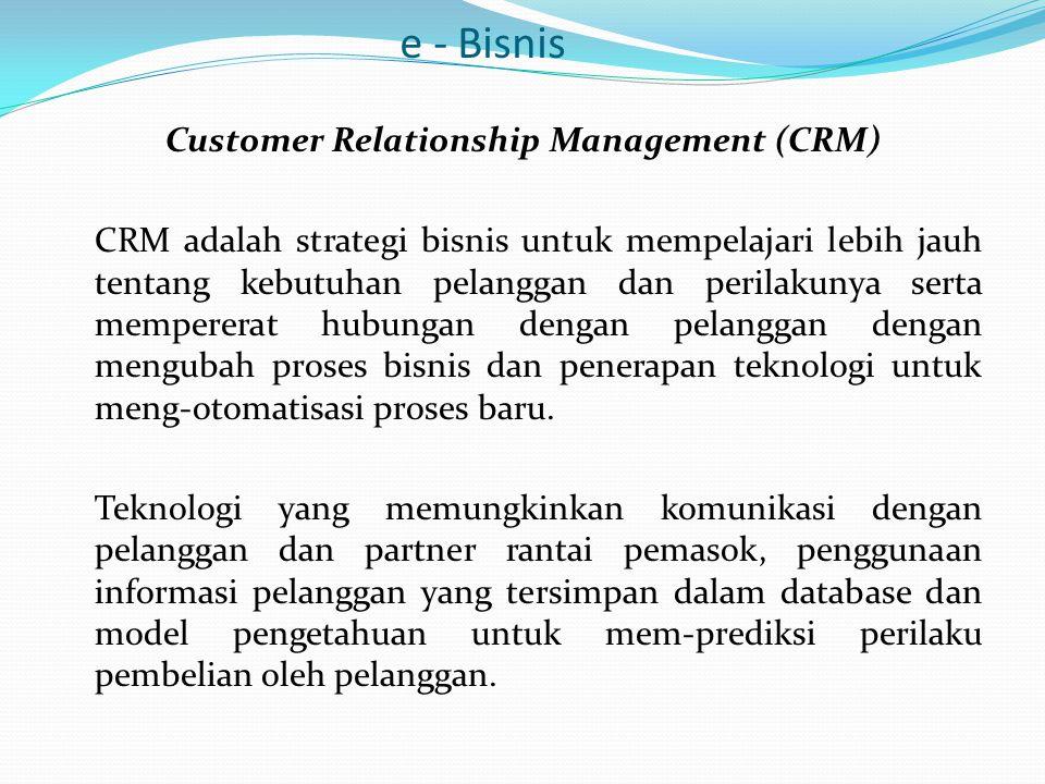 e - Bisnis Customer Relationship Management (CRM) CRM adalah strategi bisnis untuk mempelajari lebih jauh tentang kebutuhan pelanggan dan perilakunya serta mempererat hubungan dengan pelanggan dengan mengubah proses bisnis dan penerapan teknologi untuk meng-otomatisasi proses baru.
