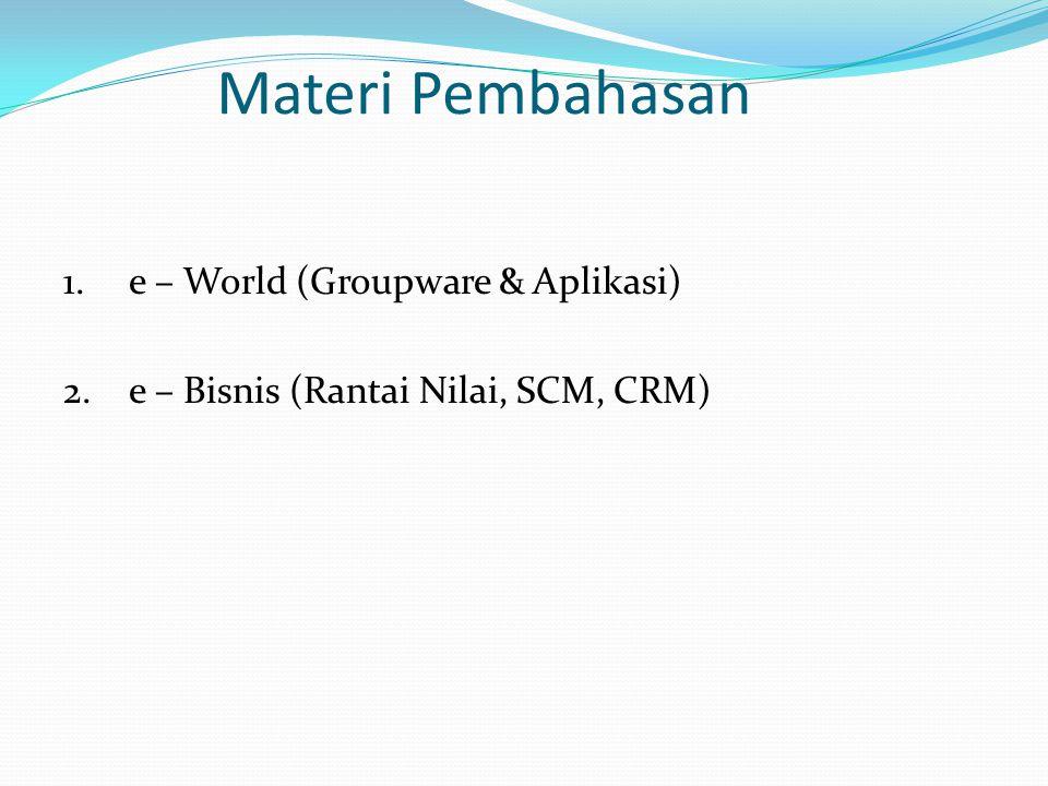 Materi Pembahasan 1.e – World (Groupware & Aplikasi) 2.e – Bisnis (Rantai Nilai, SCM, CRM)