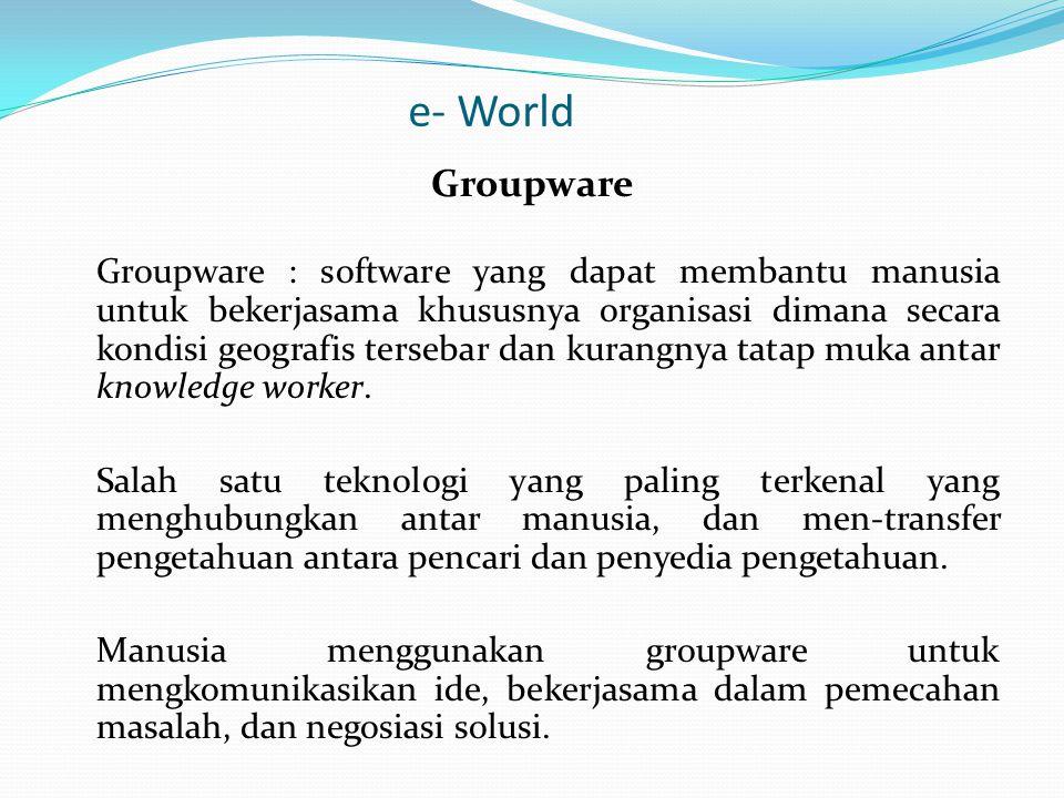e- World Groupware Groupware : software yang dapat membantu manusia untuk bekerjasama khususnya organisasi dimana secara kondisi geografis tersebar dan kurangnya tatap muka antar knowledge worker.