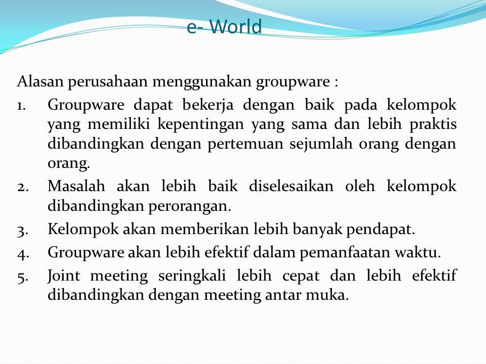 e- World Aplikasi Groupware : 1.e – mail (dapat mengirim, dan menerima pesan, mengirim file dan membuat mailing grup) 2.Newsgroup (mengirim pesan yang sama kepada semua partisipan yang membutuhkan) 3.Chat Rooms (pengarang diundang untuk membicarakan sesuatu hal dan banyak orang dapat berpartisipasi pada sesi ini) 4.Video Communication.