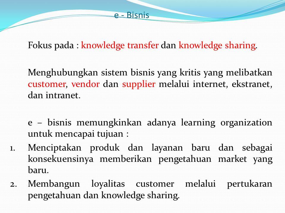 e - Bisnis Fokus pada : knowledge transfer dan knowledge sharing.