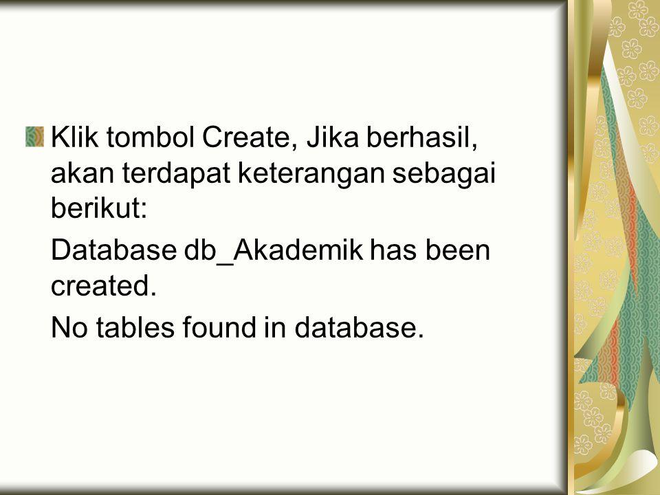 Klik tombol Create, Jika berhasil, akan terdapat keterangan sebagai berikut: Database db_Akademik has been created. No tables found in database.