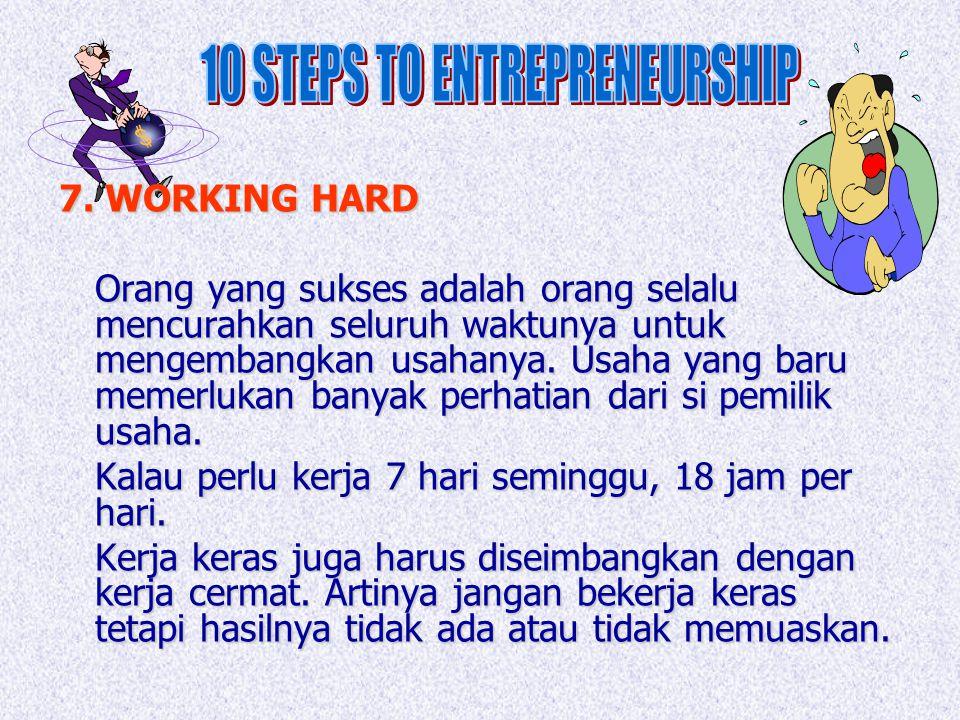 7. WORKING HARD Orang yang sukses adalah orang selalu mencurahkan seluruh waktunya untuk mengembangkan usahanya. Usaha yang baru memerlukan banyak per