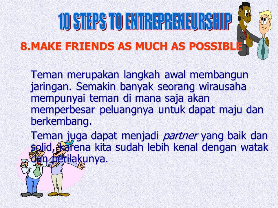 8.MAKE FRIENDS AS MUCH AS POSSIBLE Teman merupakan langkah awal membangun jaringan. Semakin banyak seorang wirausaha mempunyai teman di mana saja akan