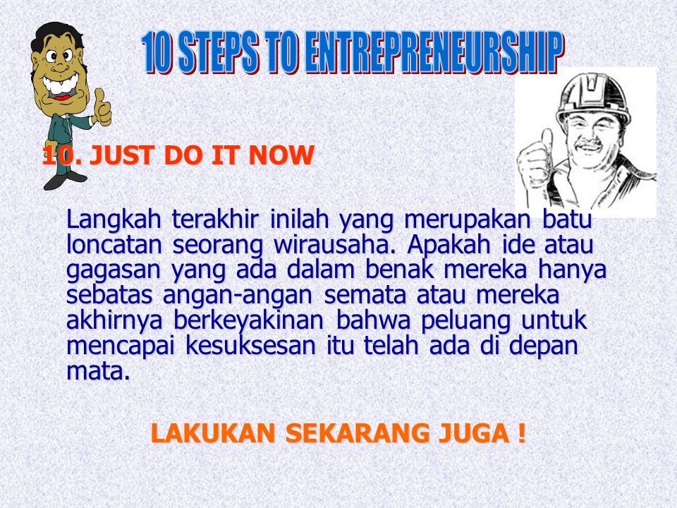 10. JUST DO IT NOW Langkah terakhir inilah yang merupakan batu loncatan seorang wirausaha. Apakah ide atau gagasan yang ada dalam benak mereka hanya s