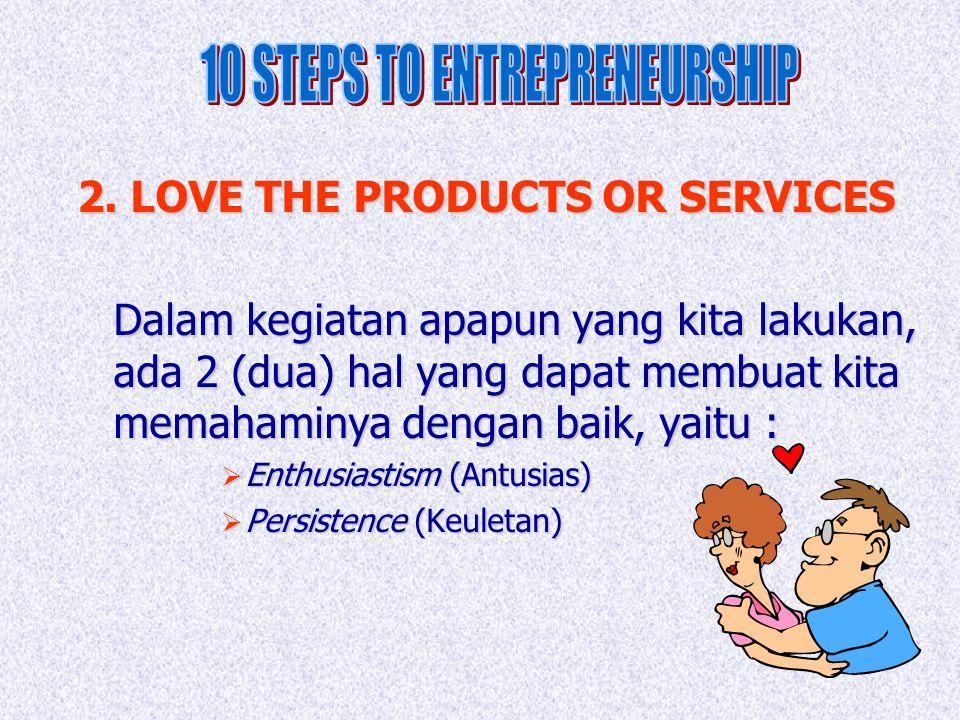 2. LOVE THE PRODUCTS OR SERVICES Dalam kegiatan apapun yang kita lakukan, ada 2 (dua) hal yang dapat membuat kita memahaminya dengan baik, yaitu :  E