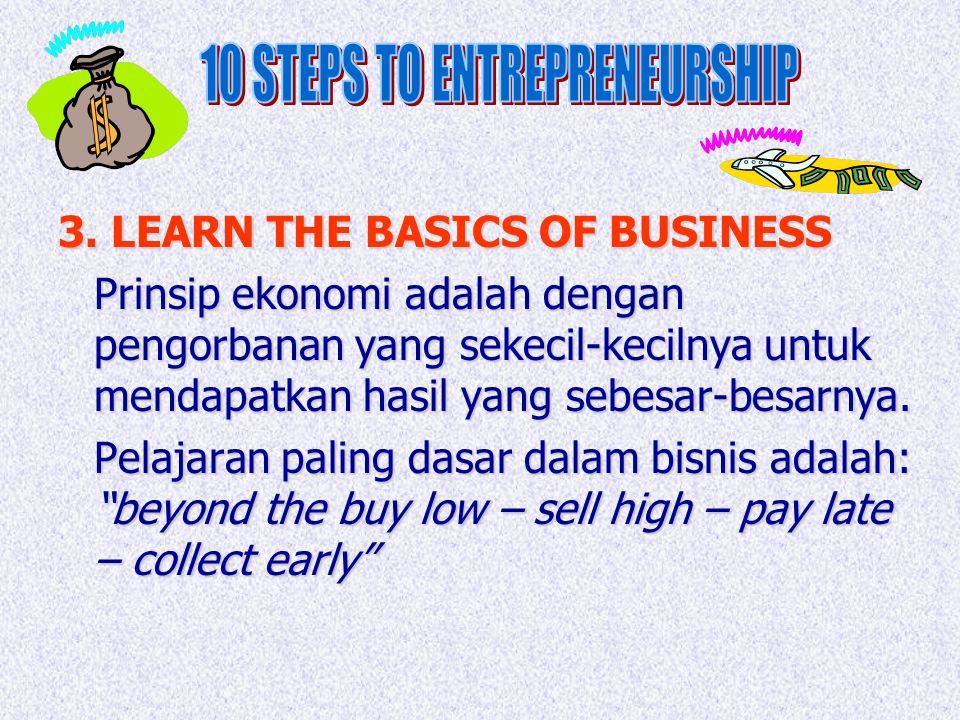 3. LEARN THE BASICS OF BUSINESS Prinsip ekonomi adalah dengan pengorbanan yang sekecil-kecilnya untuk mendapatkan hasil yang sebesar-besarnya. Pelajar