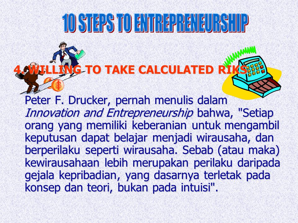 4. WILLING TO TAKE CALCULATED RIKS Peter F. Drucker, pernah menulis dalam Innovation and Entrepreneurship bahwa,