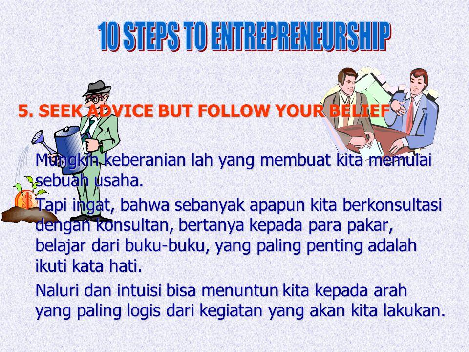 5. SEEK ADVICE BUT FOLLOW YOUR BELIEF Mungkin keberanian lah yang membuat kita memulai sebuah usaha. Tapi ingat, bahwa sebanyak apapun kita berkonsult