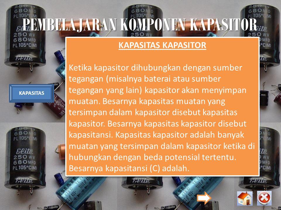 PEMBELAJARAN KOMPONEN KAPASITOR KAPASITAS KAPASITAS KAPASITOR Ketika kapasitor dihubungkan dengan sumber tegangan (misalnya baterai atau sumber tegang
