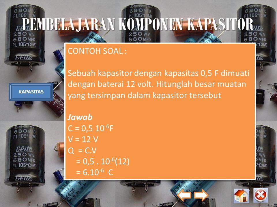 PEMBELAJARAN KOMPONEN KAPASITOR KAPASITAS CONTOH SOAL : Sebuah kapasitor dengan kapasitas 0,5 F dimuati dengan baterai 12 volt. Hitunglah besar muatan