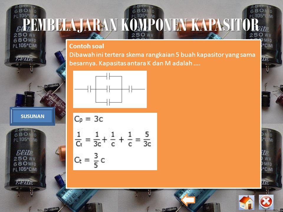 PEMBELAJARAN KOMPONEN KAPASITOR SUSUNAN Contoh soal Dibawah ini tertera skema rangkaian 5 buah kapasitor yang sama besarnya. Kapasitas antara K dan M